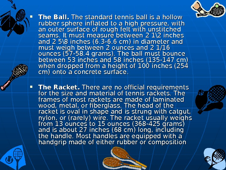 The Ball.  The standard tennis ball is a hollow rub ber sphere inflated to