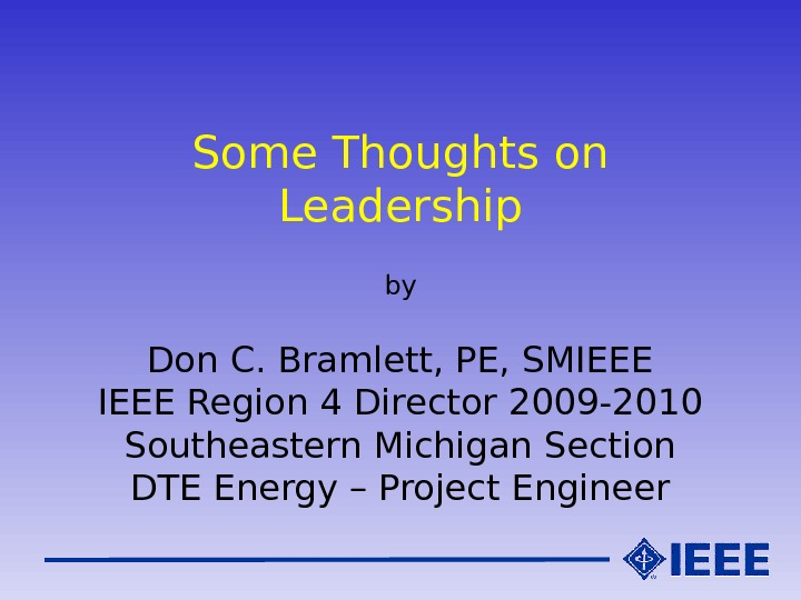 Some Thoughts on Leadership by Don C. Bramlett, PE, SMIEEE Region 4 Director 2009 -2010 Southeastern