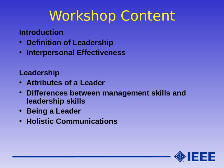 Workshop Content Introduction • Definition of Leadership • Interpersonal Effectiveness Leadership • Attributes of a Leader