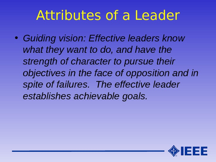 Attributes of a Leader • Guiding vision: Effective leaders know what they want to do, and