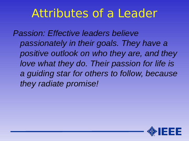 Attributes of a Leader Passion: Effective leaders believe passionately in their goals. They have a positive