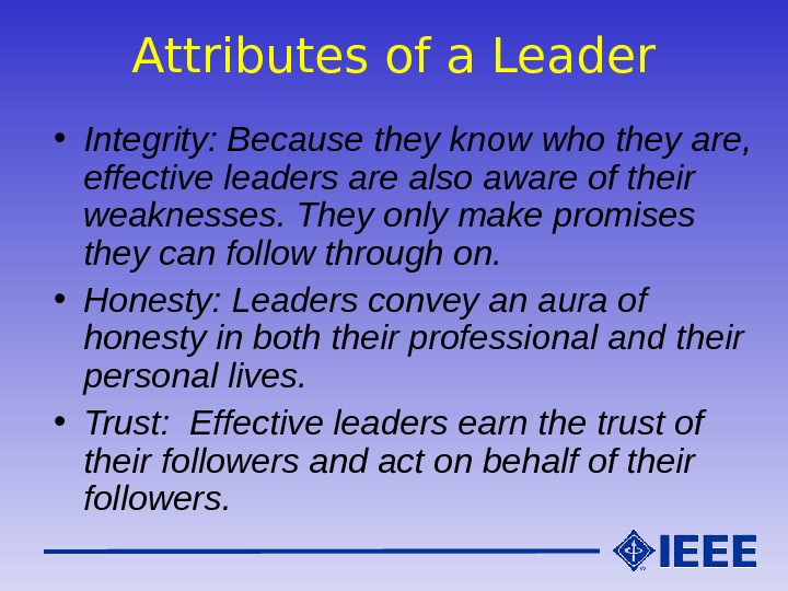 Attributes of a Leader • Integrity: Because they know who they are,  effective leaders are
