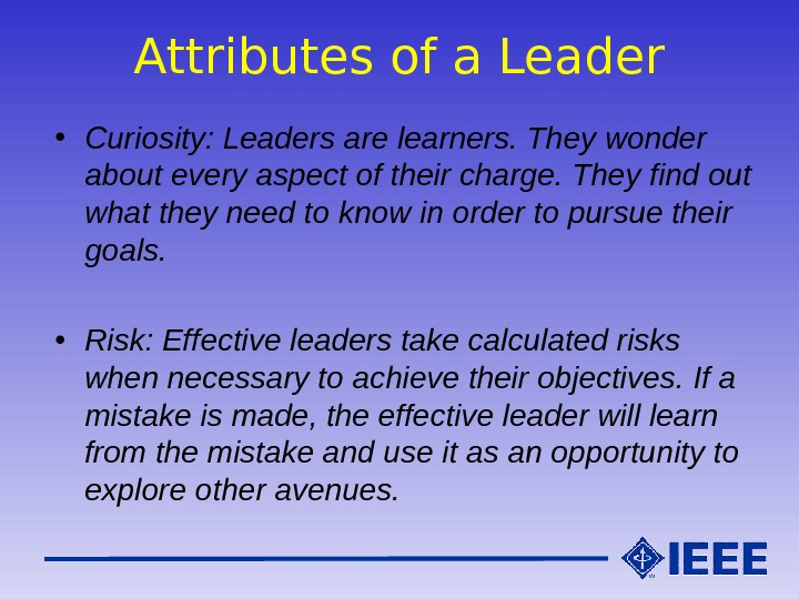 Attributes of a Leader • Curiosity: Leaders are learners. They wonder about every aspect of their