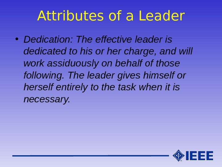 Attributes of a Leader • Dedication: The effective leader is dedicated to his or her charge,