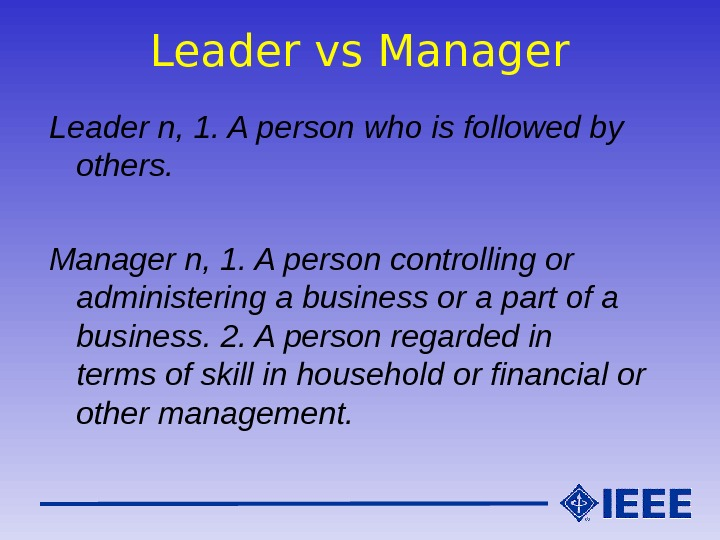 Leader vs Manager Leader n, 1. A person who is followed by others.  Manager n,