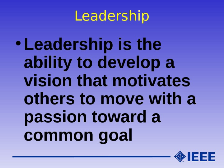 Leadership • Leadership is the ability to develop a vision that motivates others to move with