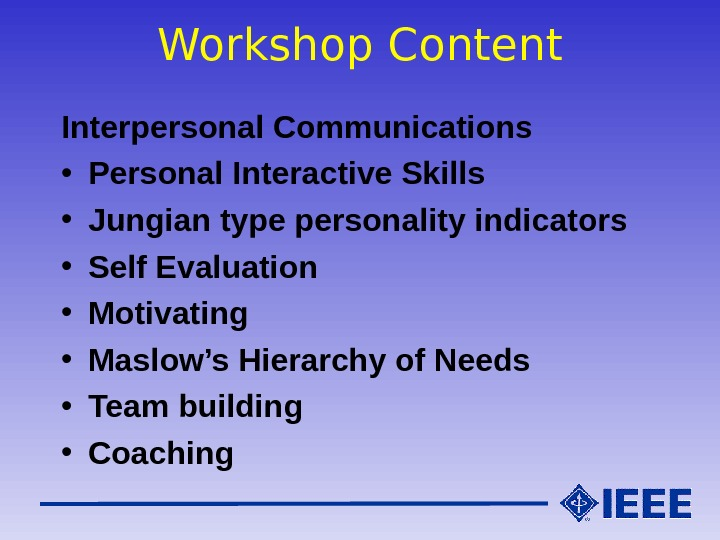 Workshop Content Interpersonal Communications • Personal Interactive Skills • Jungian type personality indicators • Self Evaluation