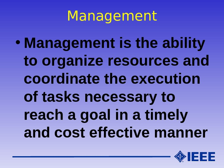 Management • Management is the ability to organize resources and coordinate the execution of tasks necessary