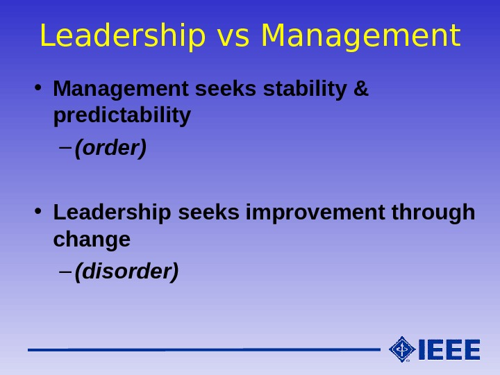 Leadership vs Management • Management seeks stability & predictability – (order) • Leadership seeks improvement through