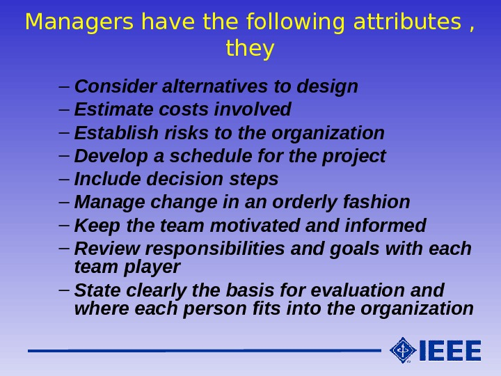 Managers have the following attributes ,  they – Consider alternatives to design – Estimate costs