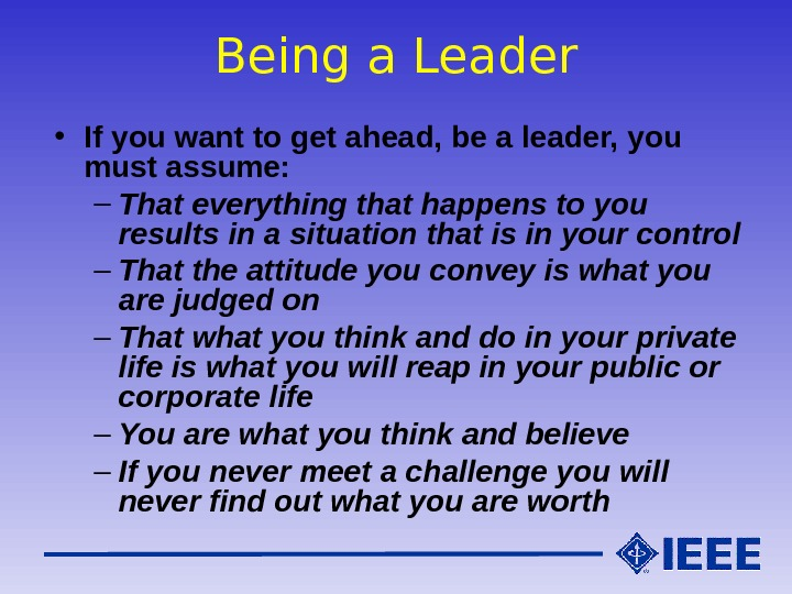 Being a Leader • If you want to get ahead, be a leader, you must assume: