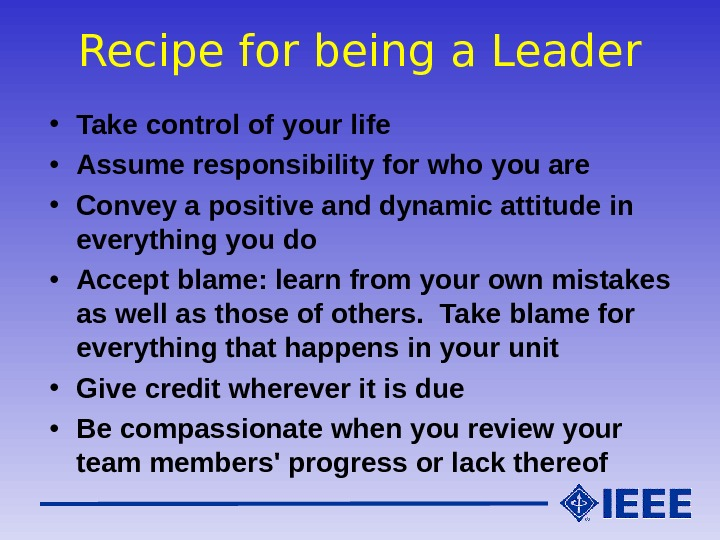 Recipe for being a Leader • Take control of your life • Assume responsibility for who