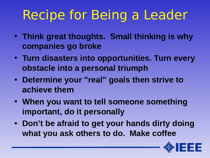 Recipe for Being a Leader • Think great thoughts.  Small thinking is why companies go