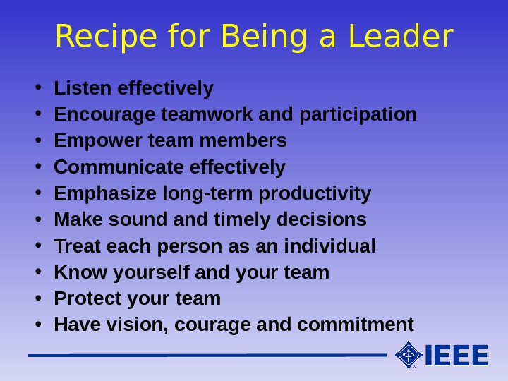 Recipe for Being a Leader • Listen effectively • Encourage teamwork and participation • Empower team