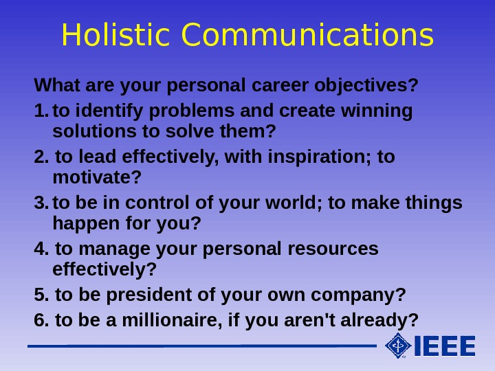 Holistic Communications What are your personal career objectives? 1. to identify problems and create winning solutions