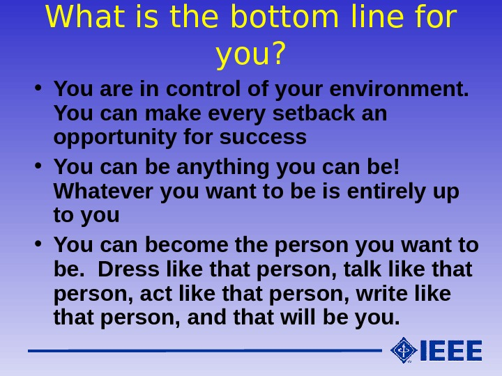 What is the bottom line for you?  • You are in control of your environment.