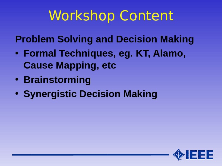 Workshop Content Problem Solving and Decision Making • Formal Techniques, eg. KT, Alamo,  Cause Mapping,