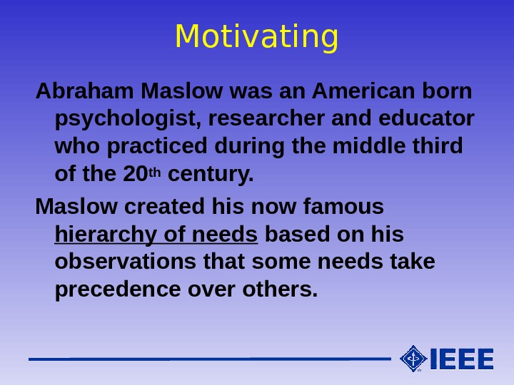 Motivating Abraham Maslow was an American born psychologist, researcher and educator who practiced during the middle