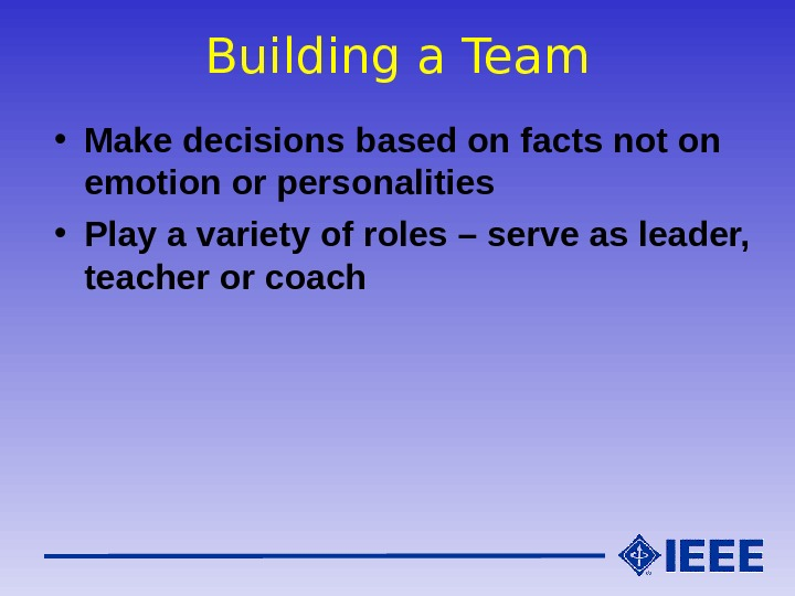 Building a Team • Make decisions based on facts not on emotion or personalities • Play