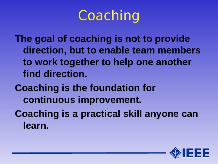 Coaching The goal of coaching is not to provide direction, but to enable team members to