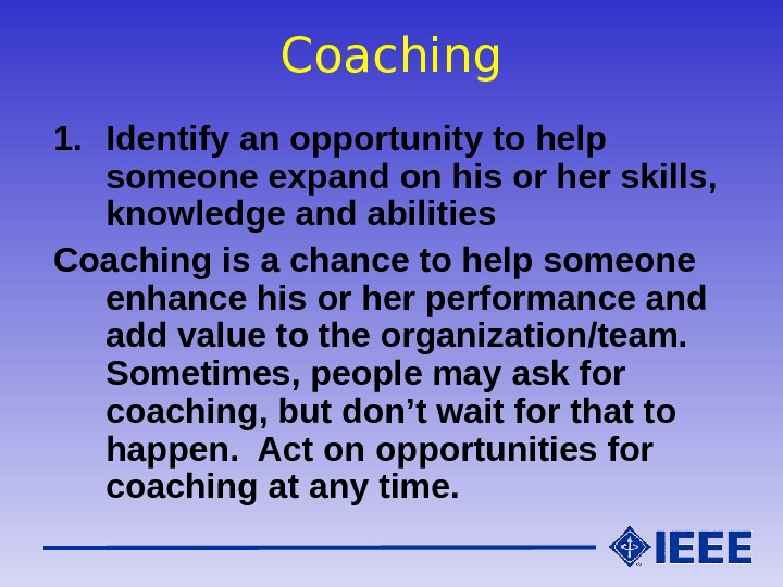 Coaching 1. Identify an opportunity to help someone expand on his or her skills,  knowledge