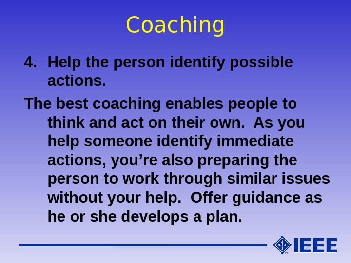 Coaching 4. Help the person identify possible actions. The best coaching enables people to think and
