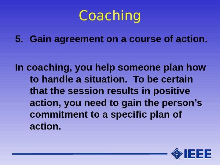 Coaching 5. Gain agreement on a course of action. In coaching, you help someone plan how