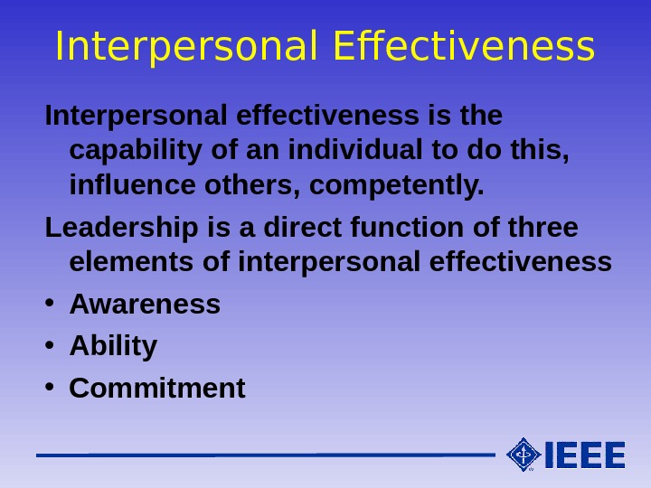 Interpersonal Effectiveness Interpersonal effectiveness is the capability of an individual to do this,  influence others,