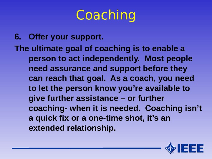 Coaching 6. Offer your support. The ultimate goal of coaching is to enable a person to