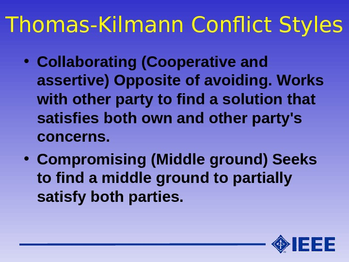 Thomas-Kilmann Conflict Styles • Collaborating (Cooperative and assertive) Opposite of avoiding. Works with other party to