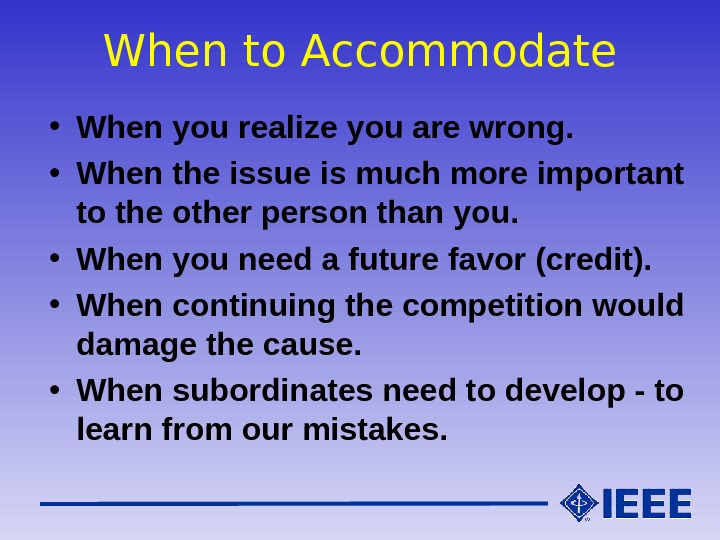 When to Accommodate • When you realize you are wrong.  • When the issue is