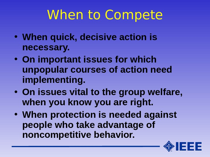 When to Compete • When quick, decisive action is necessary.  • On important issues for