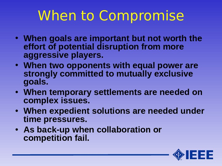 When to Compromise • When goals are important but not worth the effort of potential disruption