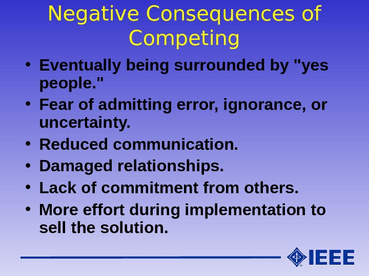 Negative Consequences of Competing • Eventually being surrounded by yes people.  • Fear of admitting