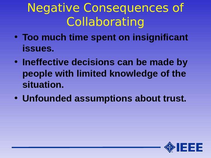 Negative Consequences of Collaborating • Too much time spent on insignificant issues.  • Ineffective decisions