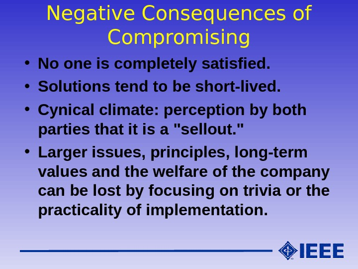 Negative Consequences of Compromising • No one is completely satisfied.  • Solutions tend to be