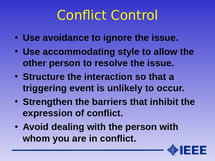 Conflict Control • Use avoidance to ignore the issue.  • Use accommodating style to allow