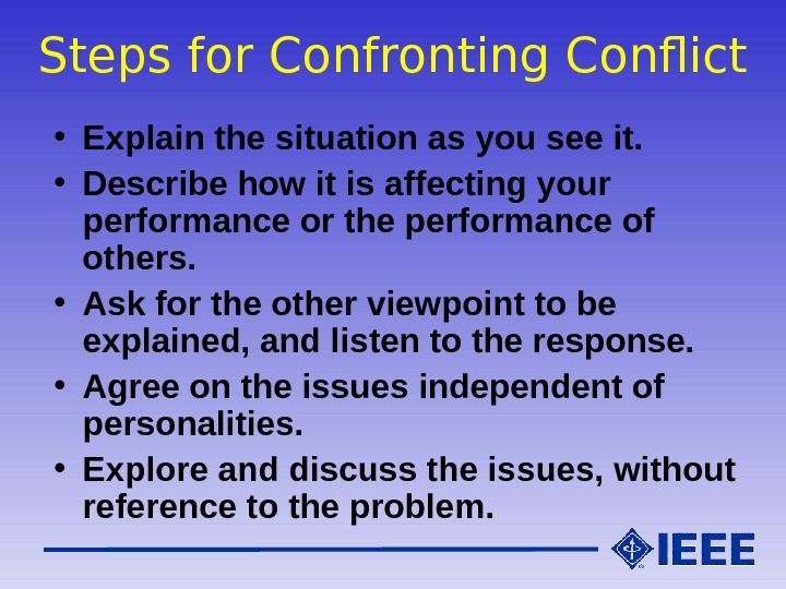 Steps for Confronting Conflict • Explain the situation as you see it.  • Describe how