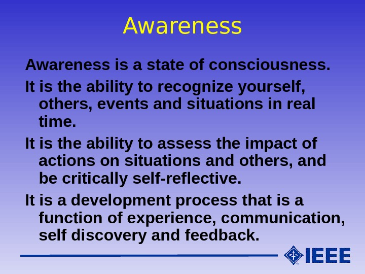 Awareness is a state of consciousness. It is the ability to recognize yourself,  others, events