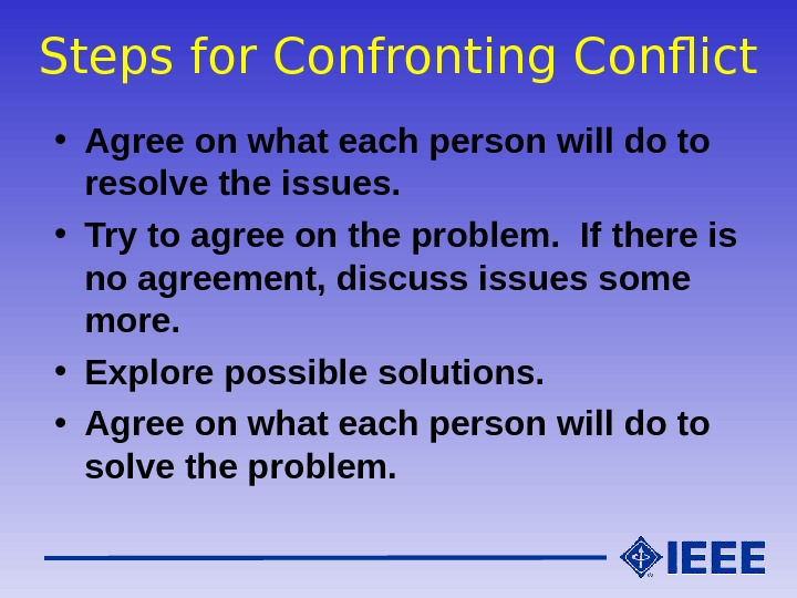 Steps for Confronting Conflict • Agree on what each person will do to resolve the issues.