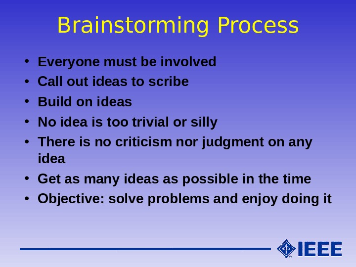 Brainstorming Process • Everyone must be involved • Call out ideas to scribe • Build on