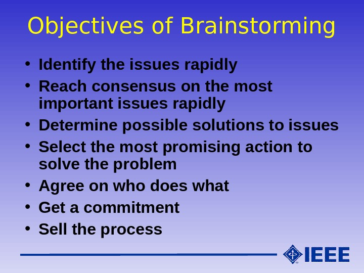Objectives of Brainstorming • Identify the issues rapidly • Reach consensus on the most important issues