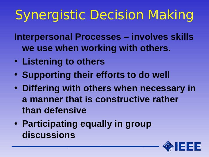 Synergistic Decision Making Interpersonal Processes – involves skills we use when working with others.  •