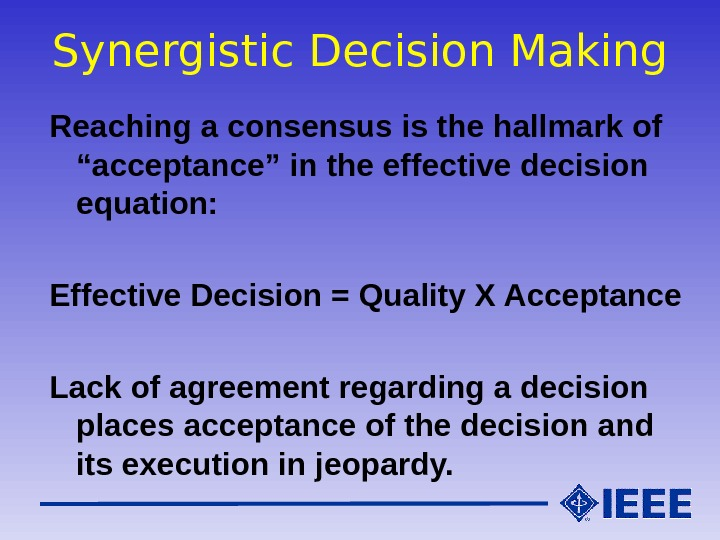"Synergistic Decision Making Reaching a consensus is the hallmark of ""acceptance"" in the effective decision equation:"
