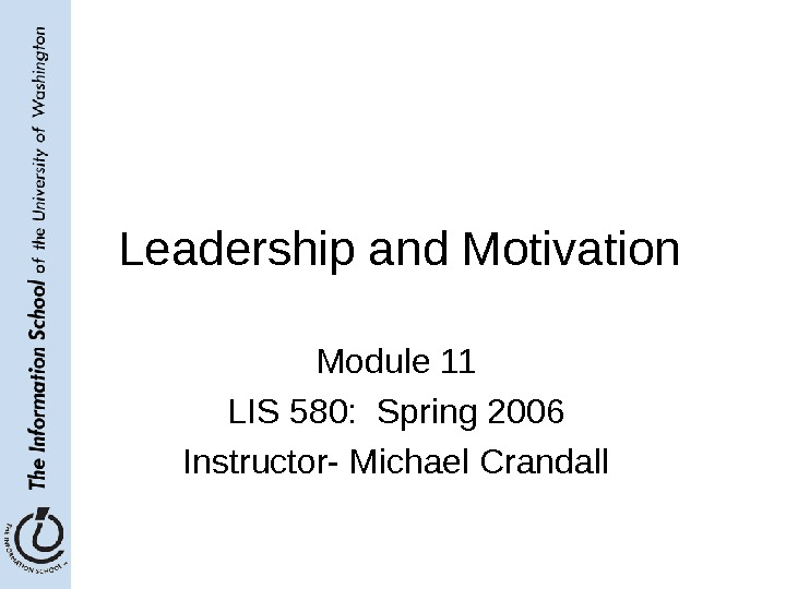 Leadership and Motivation Module 11 LIS 580:  Spring 2006 Instructor- Michael Crandall