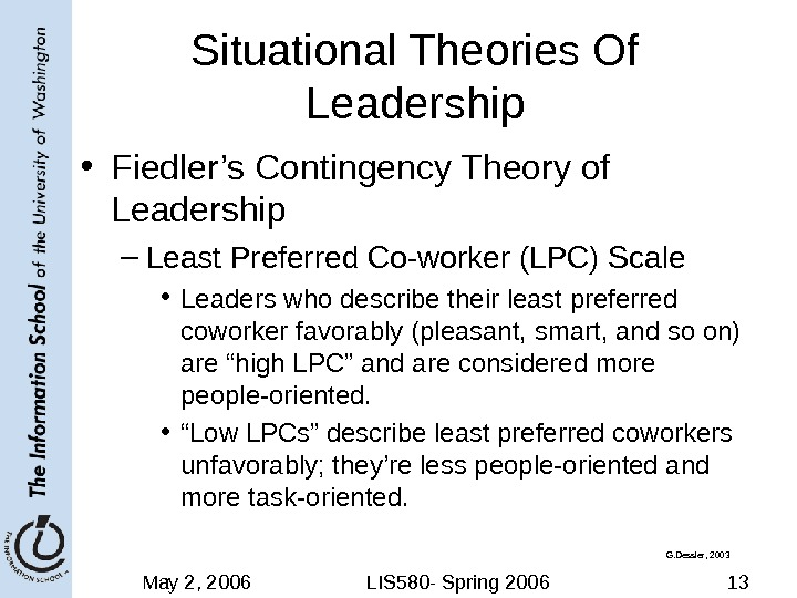 May 2, 2006 LIS 580 - Spring 2006 13 Situational Theories Of Leadership • Fiedler's Contingency