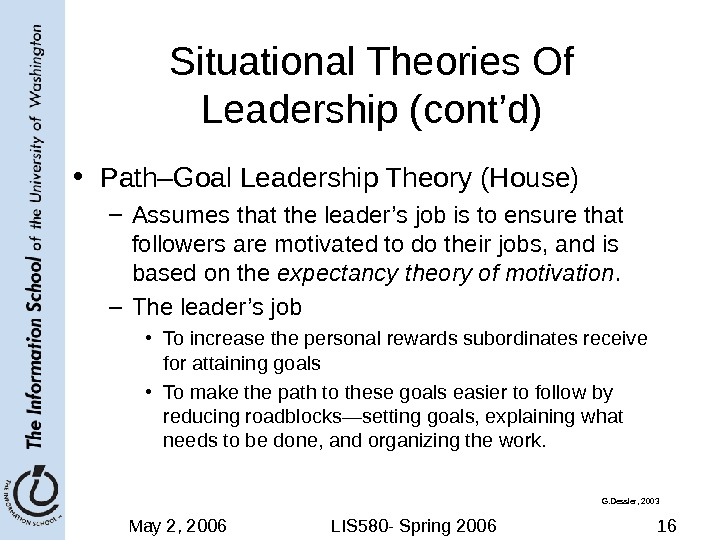 May 2, 2006 LIS 580 - Spring 2006 16 Situational Theories Of Leadership (cont'd) • Path–Goal