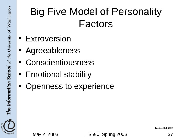 May 2, 2006 LIS 580 - Spring 2006 37 Big Five Model of Personality Factors •