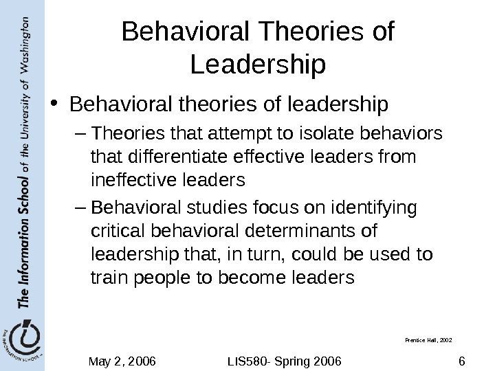 May 2, 2006 LIS 580 - Spring 2006 6 Behavioral Theories of Leadership • Behavioral theories