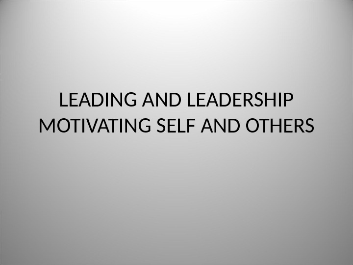 LEADING AND LEADERSHIP MOTIVATING SELF AND OTHERS